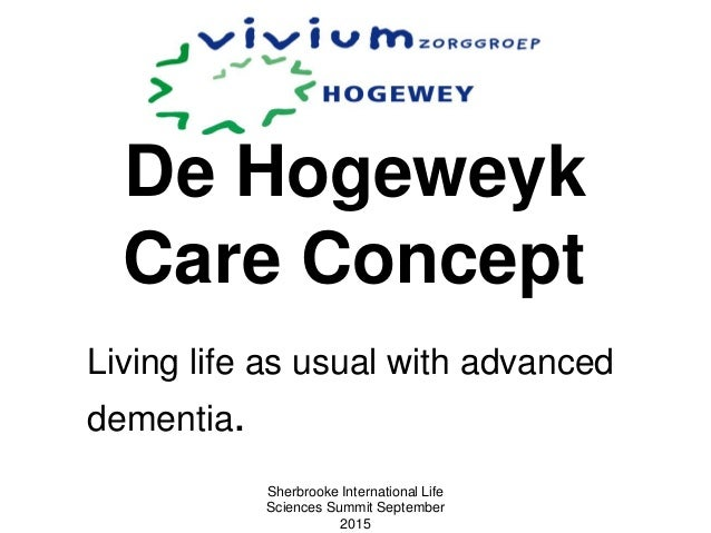 De Hogeweyk Care Concept Living life as usual with advanced dementia. Sherbrooke International Life Sciences Summit Septem...