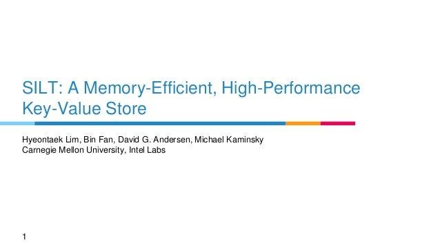 SILT: A Memory-Efficient, High-Performance Key-Value Store Hyeontaek Lim, Bin Fan, David G. Andersen, Michael Kaminsky Car...