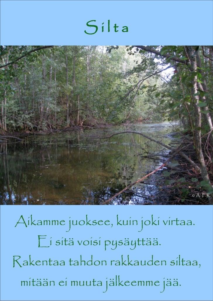SiltaAikamme juoksee, kuin joki virtaa.    Ei sitä voisi pysäyttää.Rakentaa tahdon rakkauden siltaa, mitään ei muuta jälke...