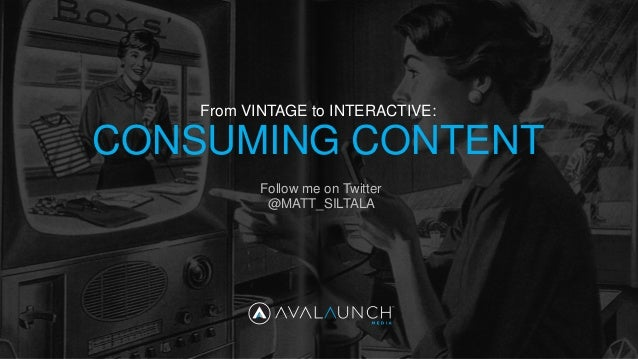 CONSUMING CONTENT From VINTAGE to INTERACTIVE: Follow me on Twitter @MATT_SILTALA
