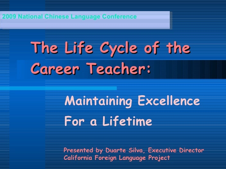 The Life Cycle of the Career Teacher: Maintaining Excellence For a Lifetime 2009 National Chinese Language Conference Pres...