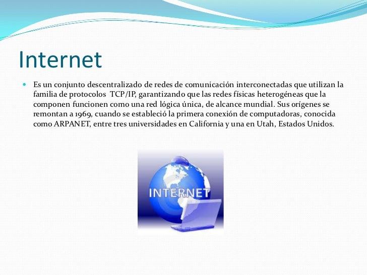 Internet Es un conjunto descentralizado de redes de comunicación interconectadas que utilizan la  familia de protocolos T...