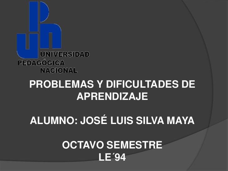 PROBLEMAS Y DIFICULTADES DE       APRENDIZAJEALUMNO: JOSÉ LUIS SILVA MAYA     OCTAVO SEMESTRE          LE´94