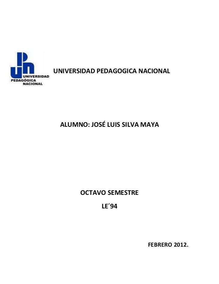 UNIVERSIDAD PEDAGOGICA NACIONAL ALUMNO: JOSÉ LUIS SILVA MAYA       OCTAVO SEMESTRE            LE´94                       ...
