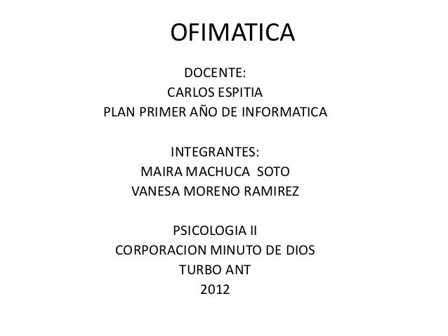 OFIMATICA           DOCENTE:         CARLOS ESPITIAPLAN PRIMER AÑO DE INFORMATICA        INTEGRANTES:    MAIRA MACHUCA SOT...