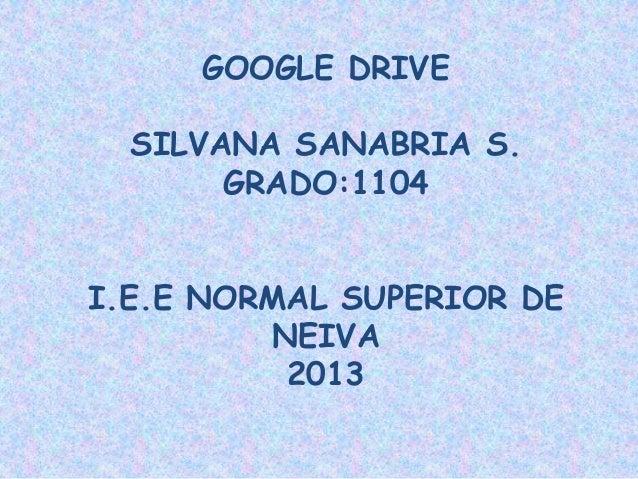 GOOGLE DRIVE  SILVANA SANABRIA S. GRADO:1104 I.E.E NORMAL SUPERIOR DE NEIVA 2013
