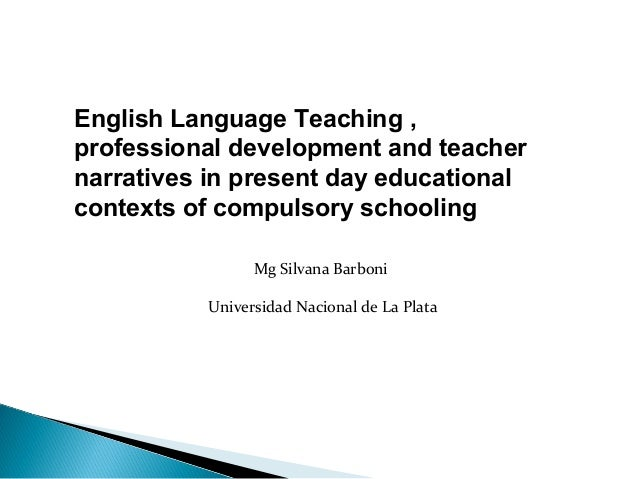 English Language Teaching ,professional development and teachernarratives in present day educationalcontexts of compulsory...