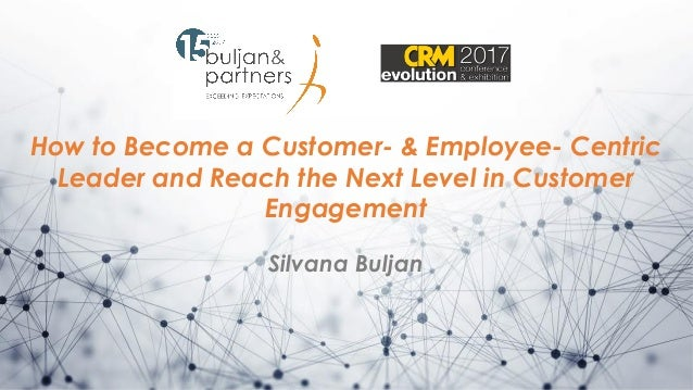 How to Become a Customer- & Employee- Centric Leader and Reach the Next Level in Customer Engagement Silvana Buljan