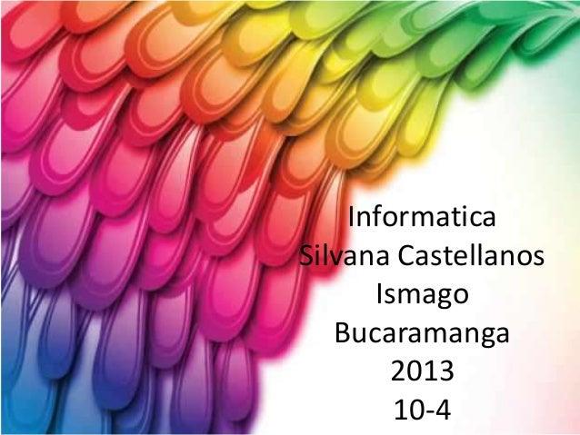 Informatica Silvana Castellanos Ismago Bucaramanga 2013 10-4