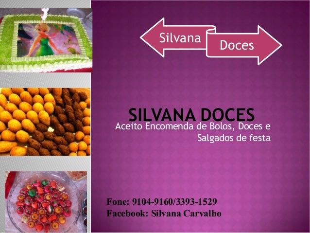 SILVANA DOCESAceito Encomenda de Bolos, Doces eSalgados de festaFone: 9104-9160/3393-1529Facebook: Silvana CarvalhoSilvana...