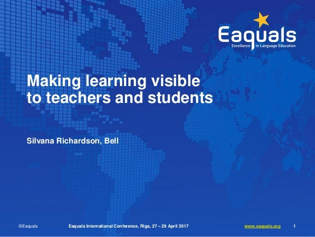 Making learning visible to teachers and students Silvana Richardson, Bell ©Eaquals Eaquals International Conference, Riga,...