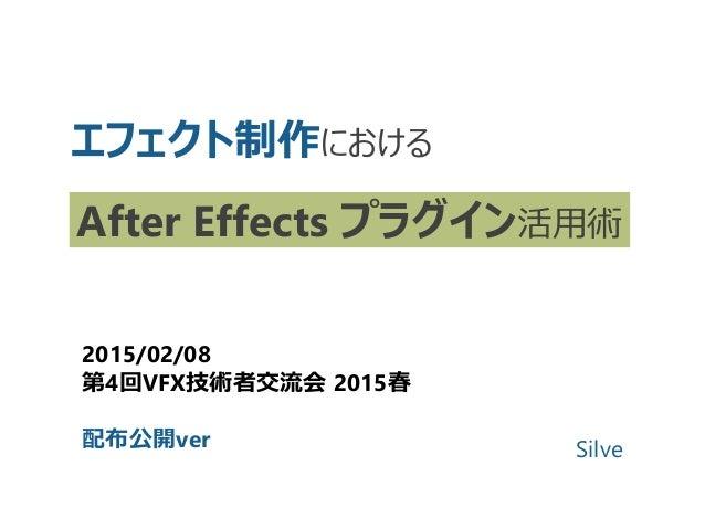 エフェクト制作における After Effects プラグイン活用術 2015/02/08 第4回VFX技術者交流会 2015春 配布公開ver Silve