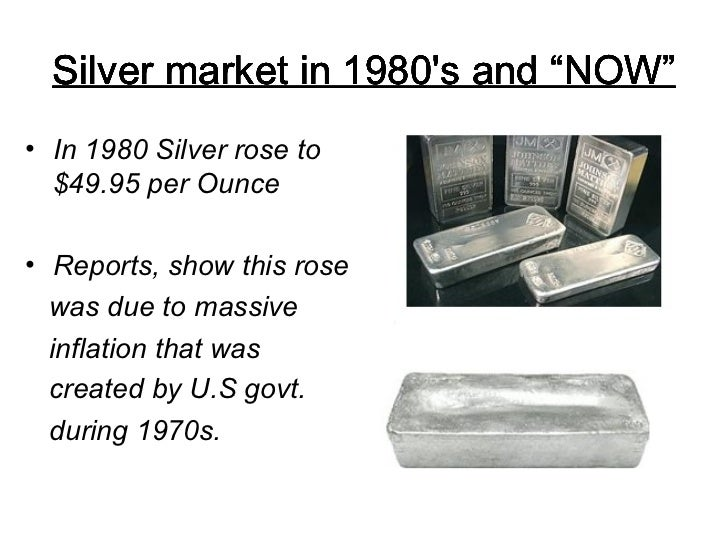 """Silver market in 1980's and """"NOW"""" <ul><li>In 1980 Silver rose to  $49.95 per Ounce </li></ul><ul><li>Reports, show this ro..."""
