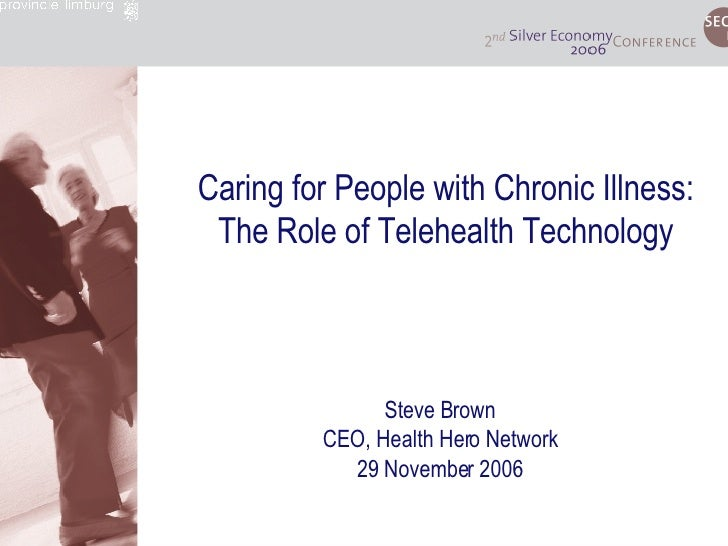 Caring for People with Chronic Illness: The Role of Telehealth Technology Steve Brown CEO, Health Hero Network 29 November...