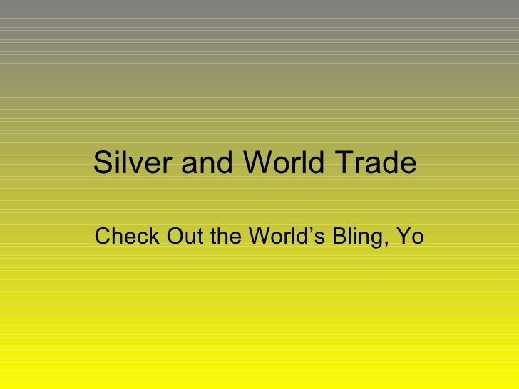 Silver and World Trade  Check Out the World's Bling, Yo