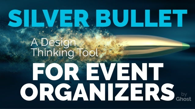 A Design Thinking Tool SILVER BULLET ORGANIZERS FOR EVENT by