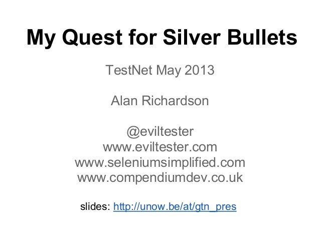 My Quest for Silver BulletsTestNet May 2013Alan Richardson@eviltesterwww.eviltester.comwww.seleniumsimplified.comwww.compe...