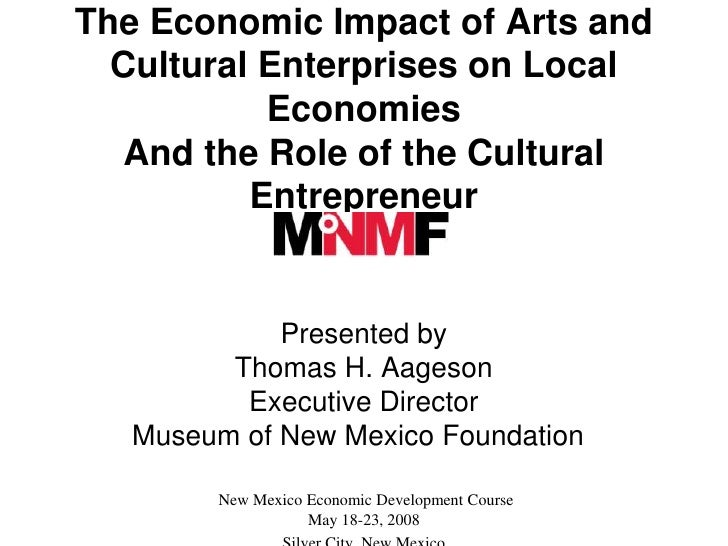 The Economic Impact of Arts and   Cultural Enterprises on Local            Economies    And the Role of the Cultural      ...