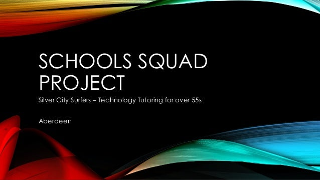 SCHOOLS SQUAD PROJECT Silver City Surfers – Technology Tutoring for over 55s Aberdeen