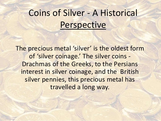 Coins of Silver - A Historical Perspective The precious metal 'silver' is the oldest form of 'silver coinage.' The silver ...