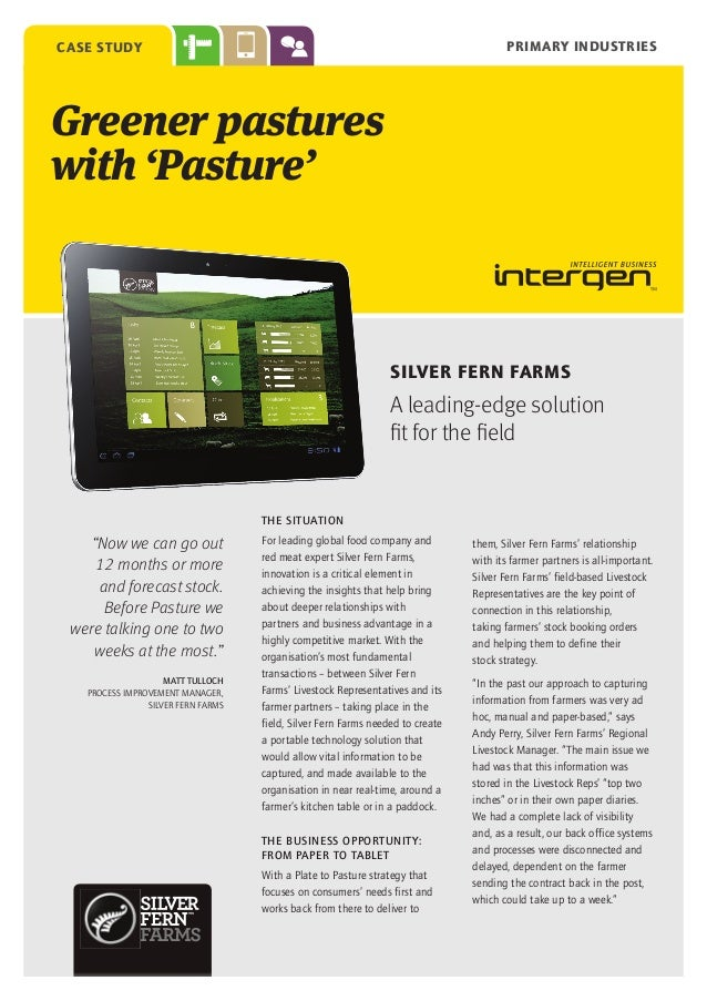PRIMARY INDUSTRIES  case study  Greener pastures with 'Pasture'  SILVER FERN FARMS  A leading-edge solution fit for the fi...