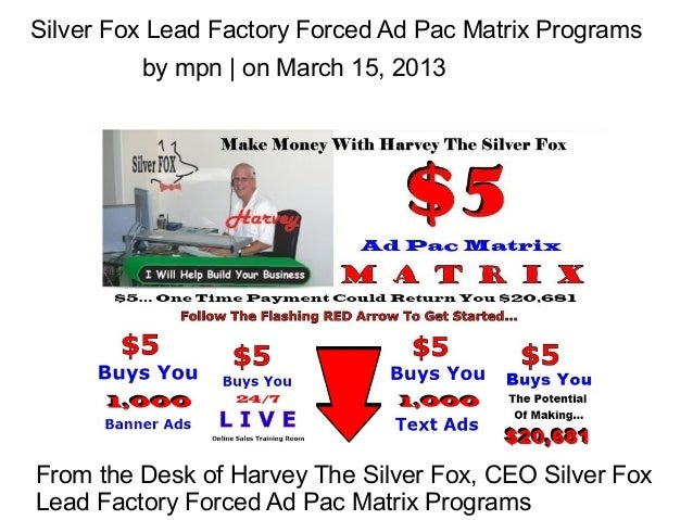 Silver Fox Lead Factory Forced Ad Pac Matrix Programs         by mpn | on March 15, 2013From the Desk of Harvey The Silver...