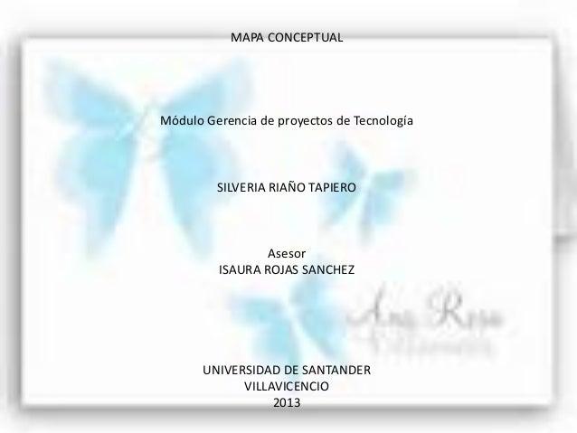 MAPA CONCEPTUALMódulo Gerencia de proyectos de TecnologíaSILVERIA RIAÑO TAPIEROAsesorISAURA ROJAS SANCHEZUNIVERSIDAD DE SA...