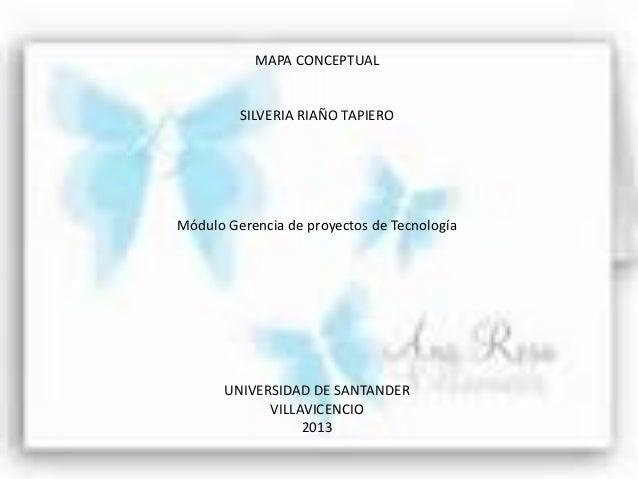 MAPA CONCEPTUALSILVERIA RIAÑO TAPIEROMódulo Gerencia de proyectos de TecnologíaUNIVERSIDAD DE SANTANDERVILLAVICENCIO2013