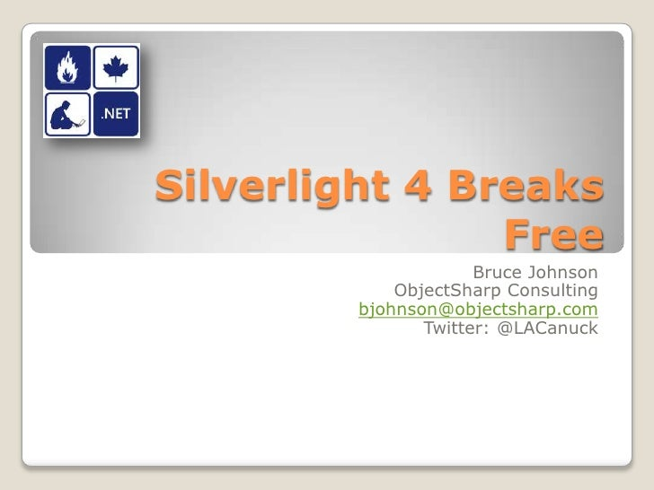 Silverlight 4 Breaks Free<br />Bruce Johnson<br />ObjectSharp Consulting<br />bjohnson@objectsharp.com<br />Twitter: @LACa...