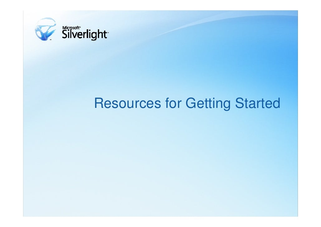 Resources for Getting Started• Silverlight 1.0 - Development with JavaScript: Provides information for  developing with Si...