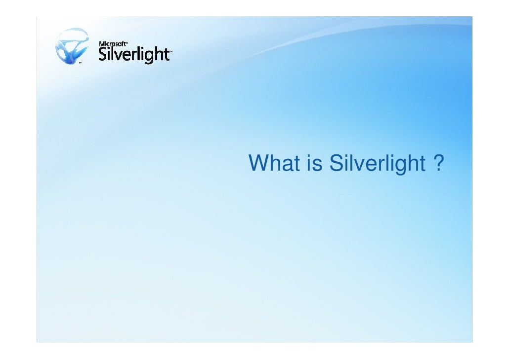 What is Silverlight ?Microsoft Silverlight is a cross-browser, cross-platformimplementation of the .NET Framework for buil...