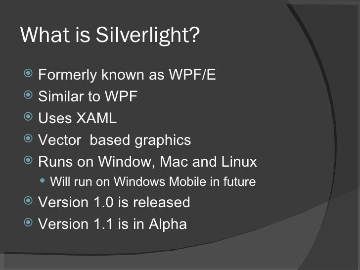 What is Silverlight? <ul><li>Formerly known as WPF/E </li></ul><ul><li>Similar to WPF </li></ul><ul><li>Uses XAML </li></u...