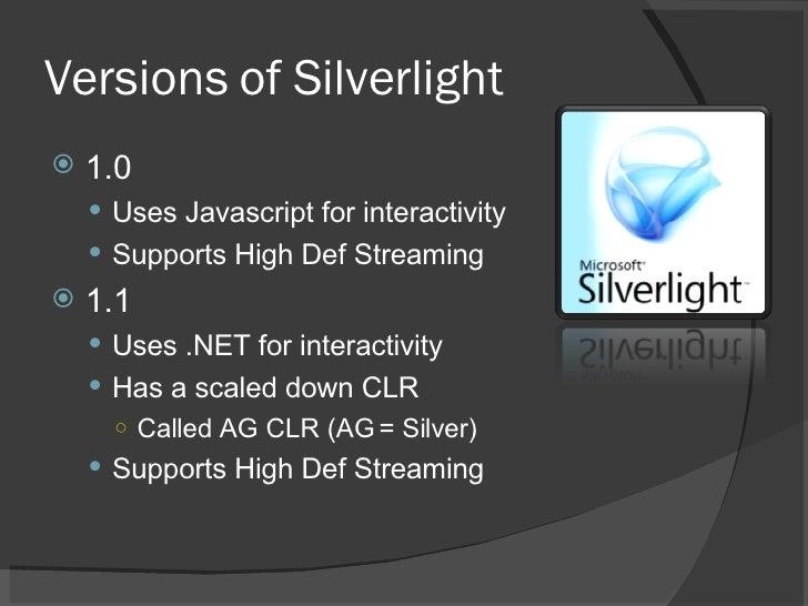 Versions of Silverlight <ul><li>1.0 </li></ul><ul><ul><li>Uses Javascript for interactivity </li></ul></ul><ul><ul><li>Sup...
