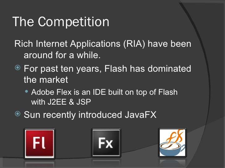 The Competition <ul><li>Rich Internet Applications (RIA) have been around for a while. </li></ul><ul><li>For past ten year...