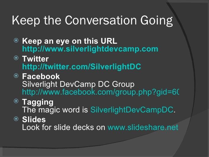 Keep the Conversation Going <ul><li>Keep an eye on this URL http://www.silverlightdevcamp.com   </li></ul><ul><li>Twitter ...