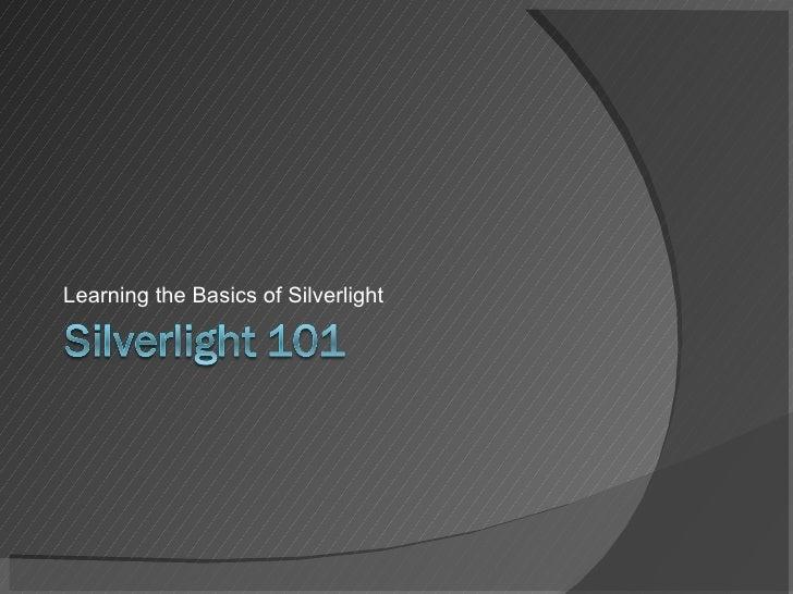 <ul><li>Learning the Basics of Silverlight </li></ul>