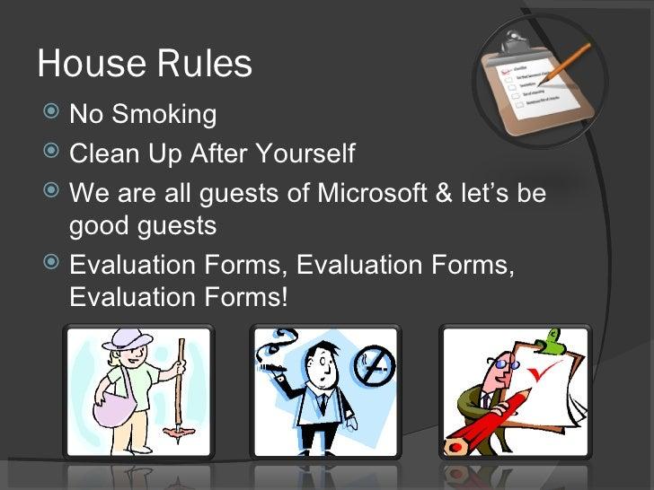 House Rules <ul><li>No Smoking </li></ul><ul><li>Clean Up After Yourself </li></ul><ul><li>We are all guests of Microsoft ...