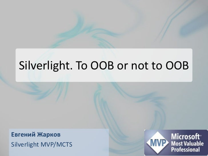 Silverlight. To OOB or not to OOB<br />Евгений Жарков<br />Silverlight MVP/MCTS<br />