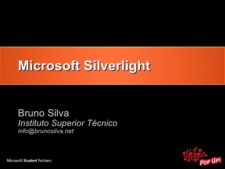 Microsoft Silverlight Bruno Silva <ul><li>Instituto Superior Técnico </li></ul><ul><li>[email_address] </li></ul>