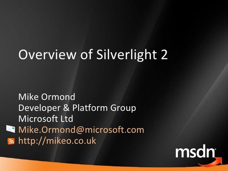 Overview of Silverlight 2 Mike Ormond Developer & Platform Group Microsoft Ltd [email_address]   http://mikeo.co.uk