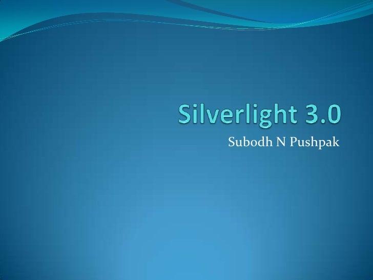 Silverlight 3.0<br />Subodh N Pushpak<br />