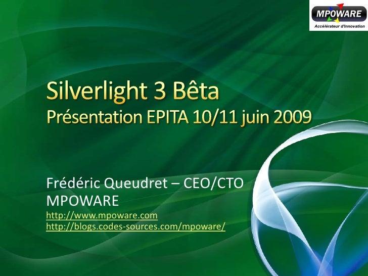 Silverlight 3 BêtaPrésentation EPITA 10/11 juin 2009<br />Frédéric Queudret – CEO/CTO<br />MPOWARE<br />http://www.mpoware...