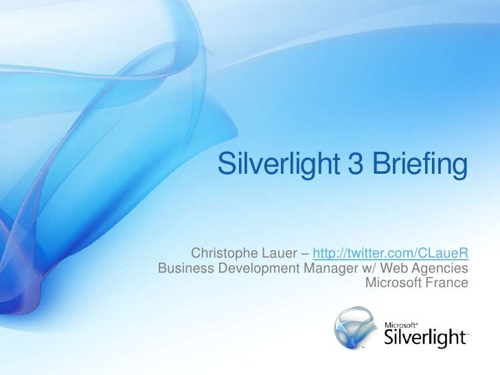 Silverlight 3 Briefing       Christophe Lauer – http://twitter.com/CLaueR Business Development Manager w/ Web Agencies    ...