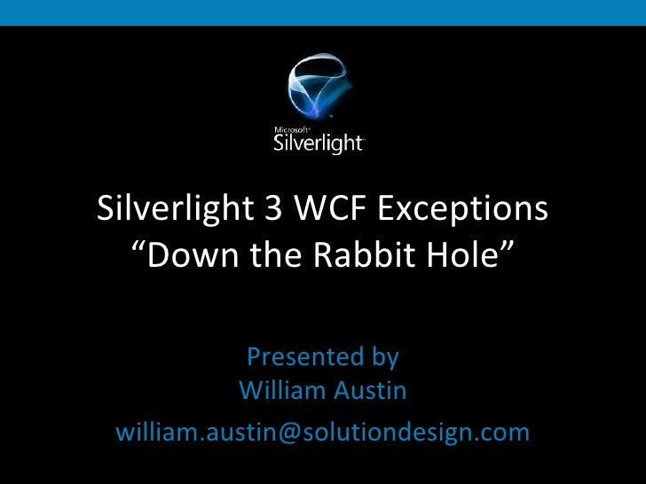 """Silverlight 3 WCF Exceptions """"Down the Rabbit Hole"""" Presented by William Austin [email_address]"""