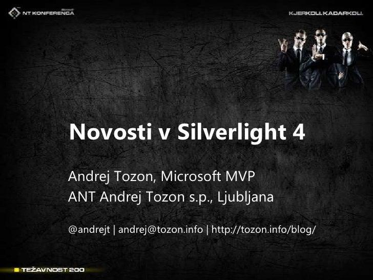 Novosti v Silverlight 4<br />Andrej Tozon, Microsoft MVP<br />ANT Andrej Tozon s.p., Ljubljana<br />@andrejt | andrej@tozo...
