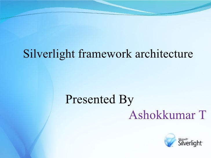 Silverlight framework architecture           Presented By                    Ashokkumar T