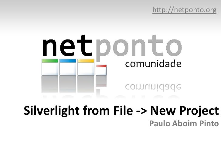 http://netponto.org<br />Silverlight from File -> New ProjectPaulo Aboim Pinto<br />