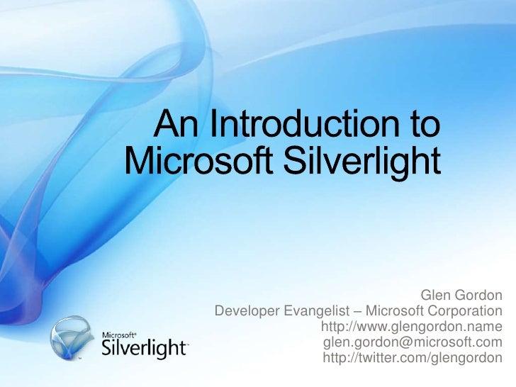 An Introduction to Microsoft Silverlight<br />Glen Gordon<br />Developer Evangelist – Microsoft Corporation<br />http://ww...