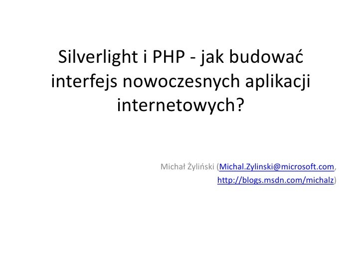 Silverlight i PHP - jak budować interfejs nowoczesnych aplikacji internetowych?<br />Michał Żyliński (Michal.Zylinski@micr...