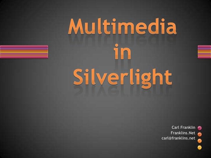 MultimediainSilverlight<br />Carl Franklin <br />Franklins.Net<br />carl@franklins.net<br />